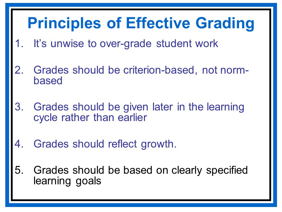 Principles of Effective Grading 1.It's unwise to over-grade student work 2.Grades should be criterion-based, not norm- based 3.Grades should be given later in the learning cycle rather than earlier 4.Grades should reflect growth.