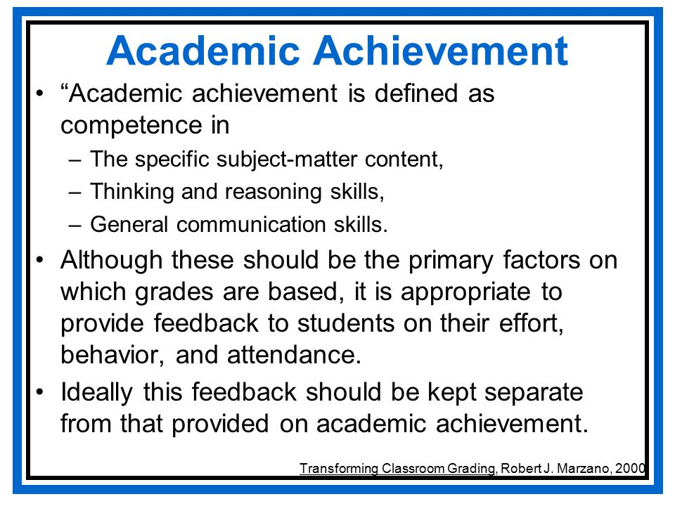 Academic Achievement Academic achievement is defined as competence in –The specific subject-matter content, –Thinking and reasoning skills, –General communication skills.
