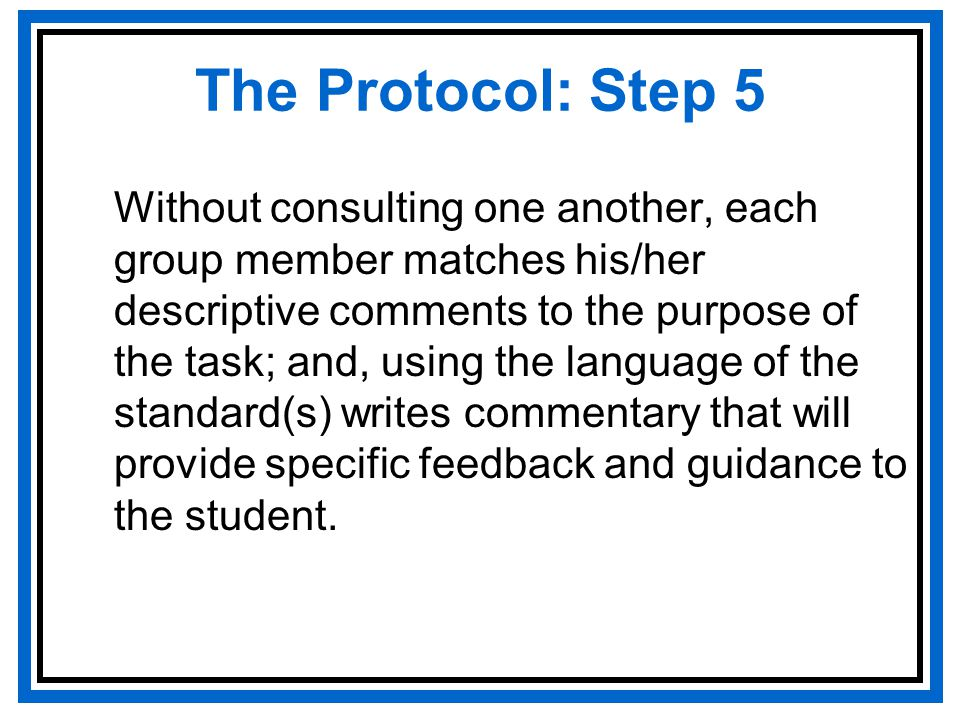 The Protocol: Step 5 Without consulting one another, each group member matches his/her descriptive comments to the purpose of the task; and, using the language of the standard(s) writes commentary that will provide specific feedback and guidance to the student.
