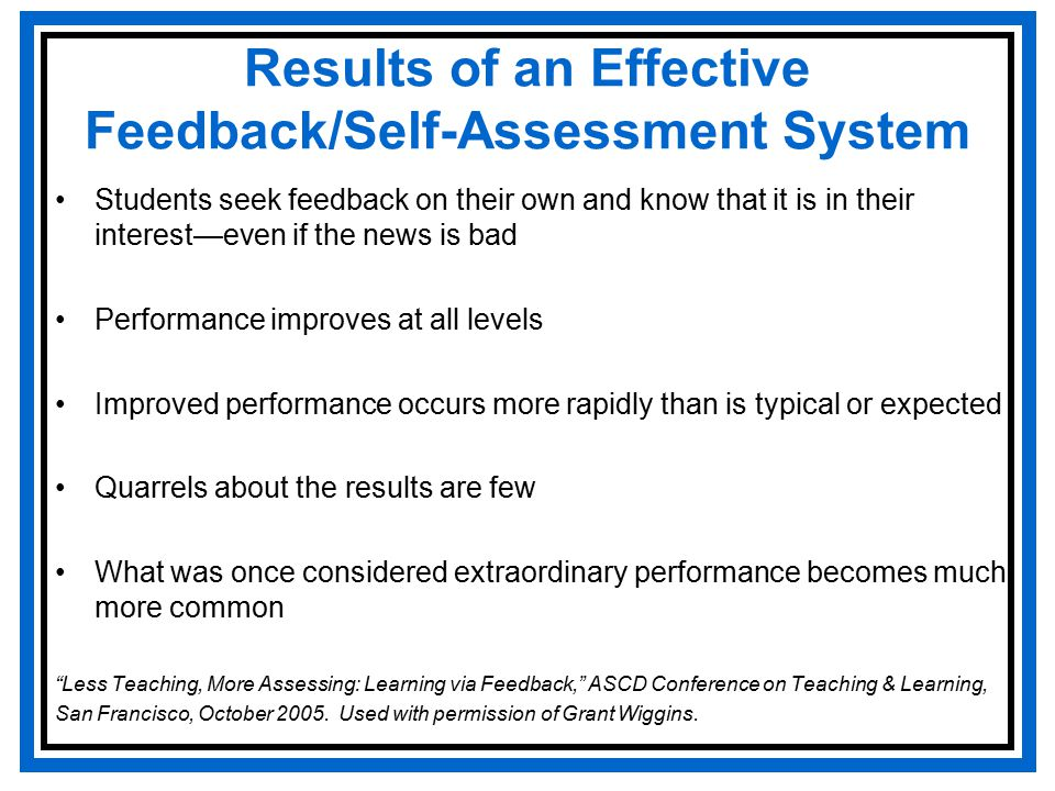 Results of an Effective Feedback/Self-Assessment System Students seek feedback on their own and know that it is in their interest—even if the news is bad Performance improves at all levels Improved performance occurs more rapidly than is typical or expected Quarrels about the results are few What was once considered extraordinary performance becomes much more common Less Teaching, More Assessing: Learning via Feedback, ASCD Conference on Teaching & Learning, San Francisco, October 2005.
