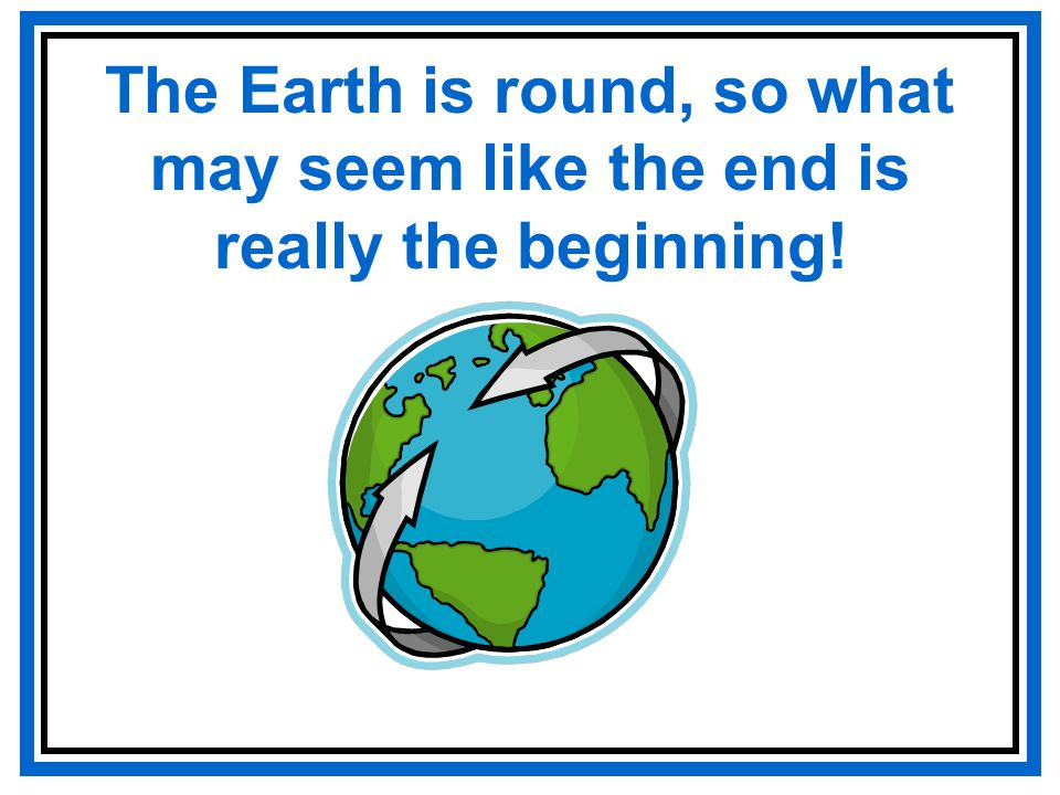 The Earth is round, so what may seem like the end is really the beginning!