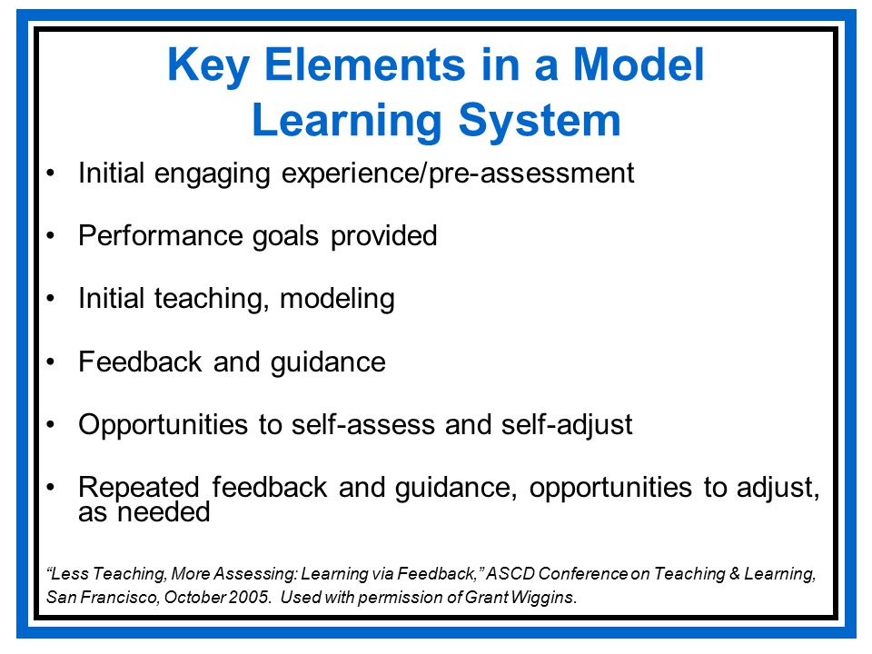 Key Elements in a Model Learning System Initial engaging experience/pre-assessment Performance goals provided Initial teaching, modeling Feedback and guidance Opportunities to self-assess and self-adjust Repeated feedback and guidance, opportunities to adjust, as needed Less Teaching, More Assessing: Learning via Feedback, ASCD Conference on Teaching & Learning, San Francisco, October 2005.