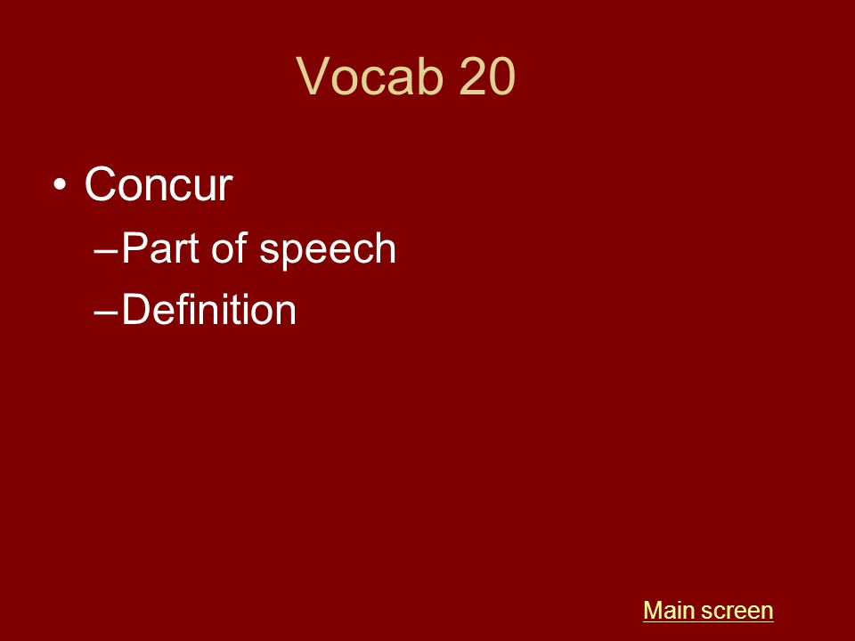 Vocab 20 Concur –Part of speech –Definition Main screen