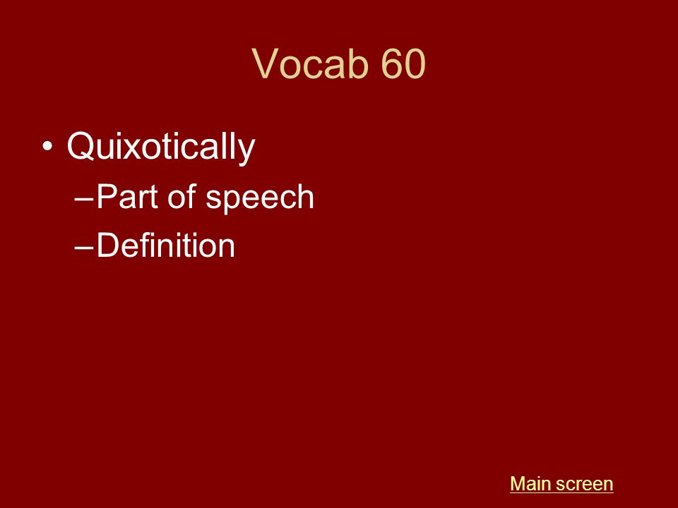 Vocab 60 Quixotically –Part of speech –Definition Main screen