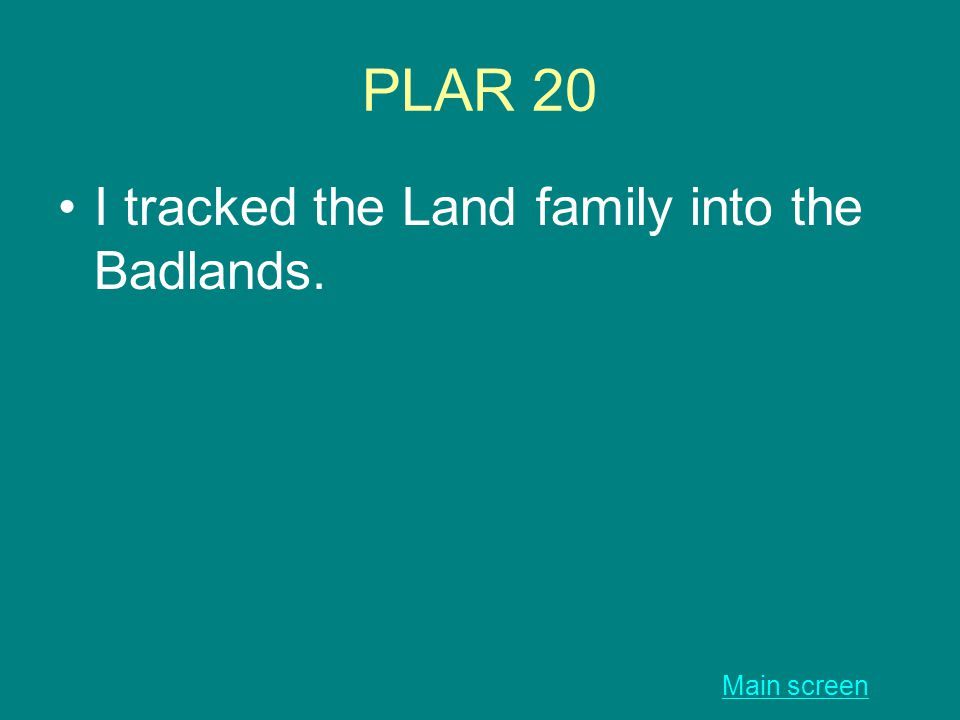 PLAR 20 I tracked the Land family into the Badlands. Main screen
