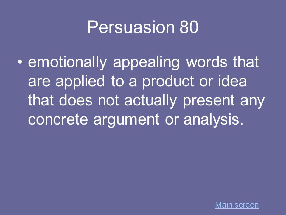 Persuasion 80 emotionally appealing words that are applied to a product or idea that does not actually present any concrete argument or analysis.