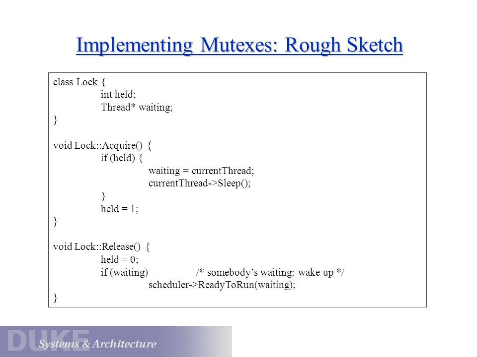 Implementing Mutexes: Rough Sketch class Lock { int held; Thread* waiting; } void Lock::Acquire() { if (held) { waiting = currentThread; currentThread