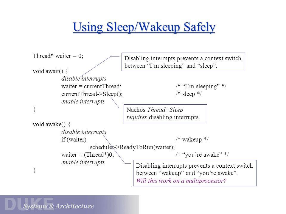 "Using Sleep/Wakeup Safely Thread* waiter = 0; void await() { disable interrupts waiter = currentThread;/* ""I'm sleeping"" */ currentThread->Sleep();/*"