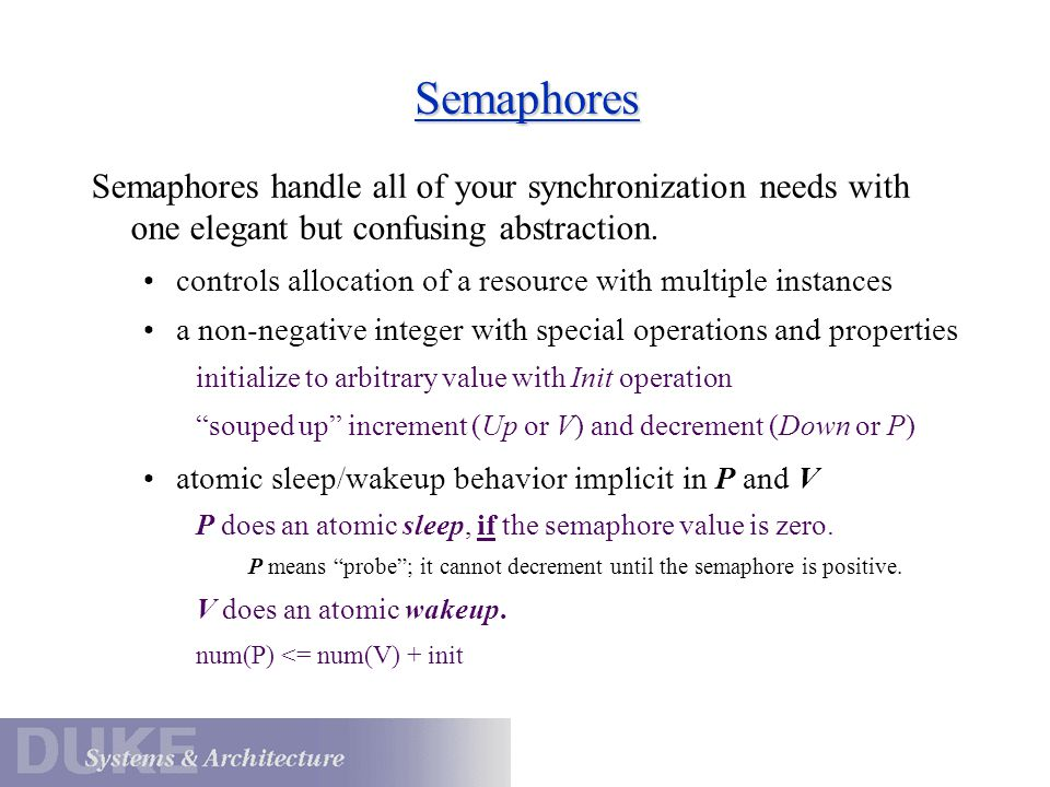 Semaphores Semaphores handle all of your synchronization needs with one elegant but confusing abstraction. controls allocation of a resource with mult