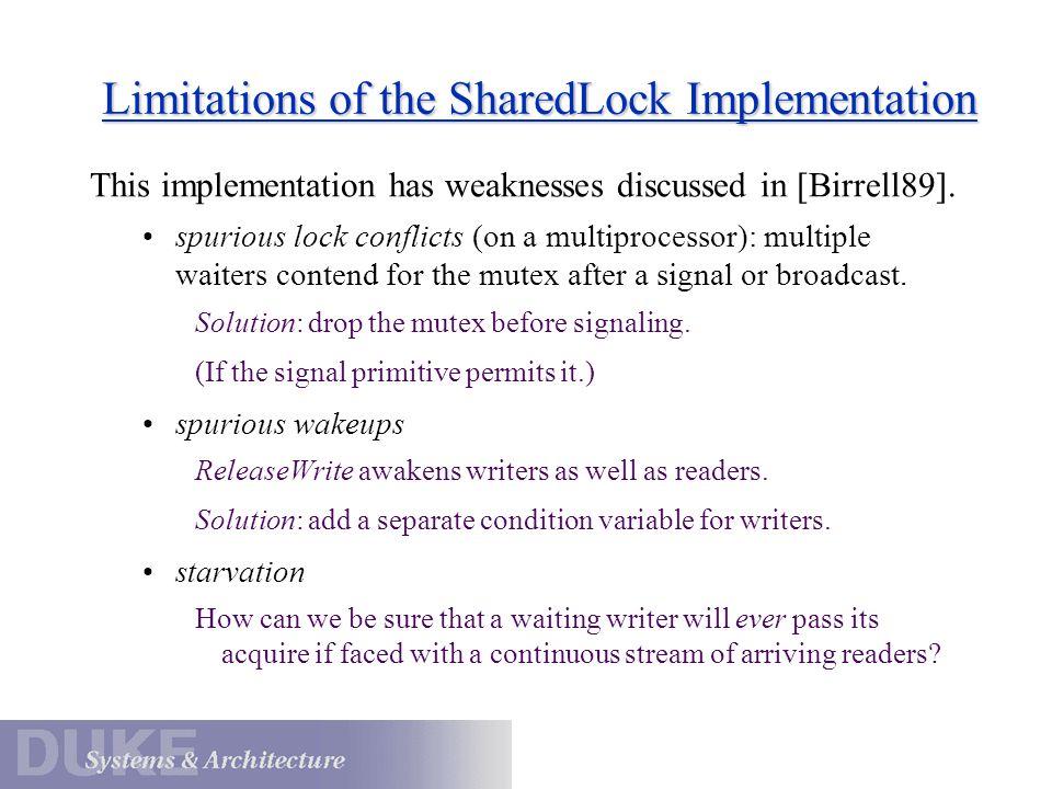 Reader/Writer Lock: Second Try SharedLock::AcquireWrite() { rwMx.Acquire(); while (i != 0) wCv.Wait(&rwMx); i = -1; rwMx.Release(); } SharedLock::AcquireRead() { rwMx.Acquire(); while (i < 0)...rCv.Wait(&rwMx);...
