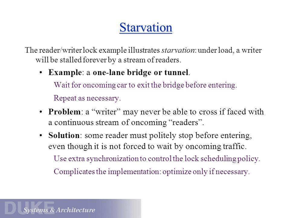Starvation The reader/writer lock example illustrates starvation: under load, a writer will be stalled forever by a stream of readers. Example: a one-