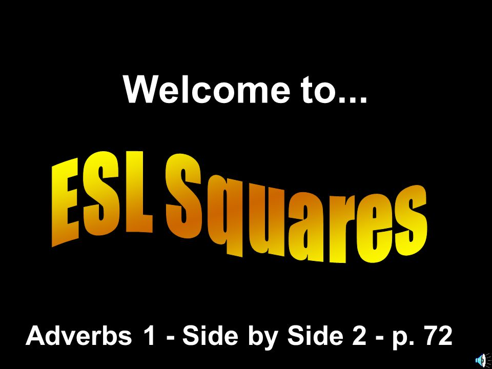 Welcome to... Adverbs 1 - Side by Side 2 - p. 72