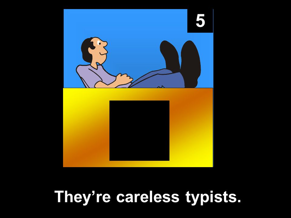 5 They're careless typists.