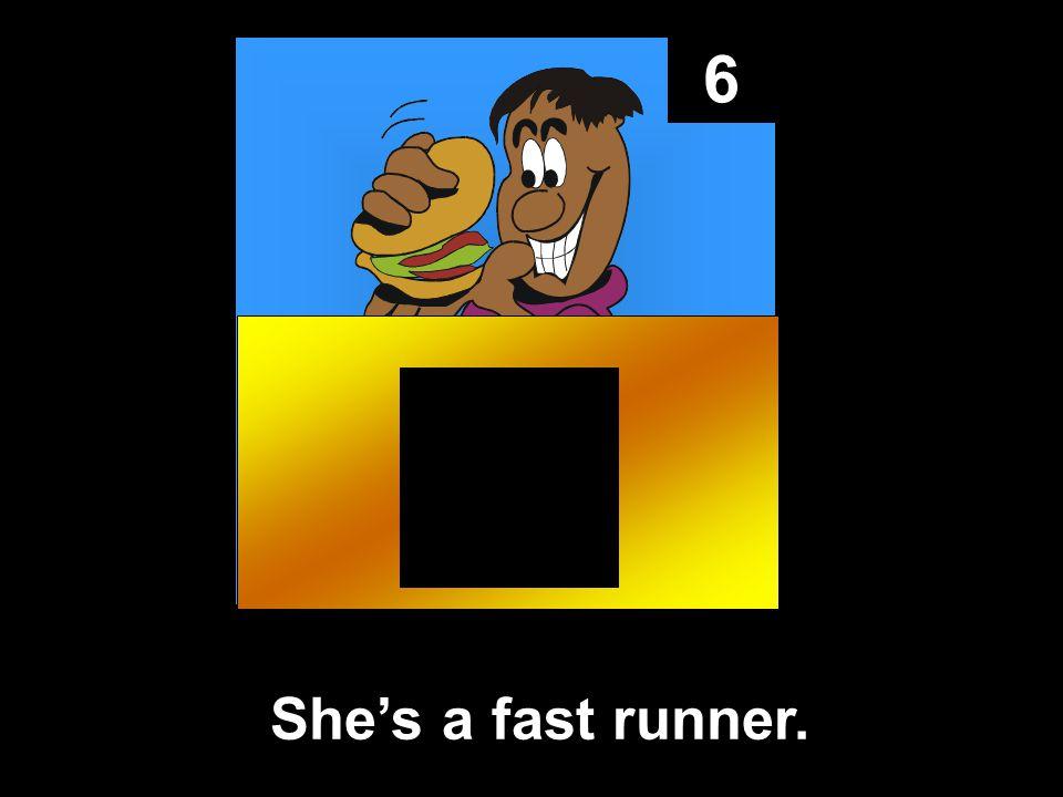 6 She's a fast runner.