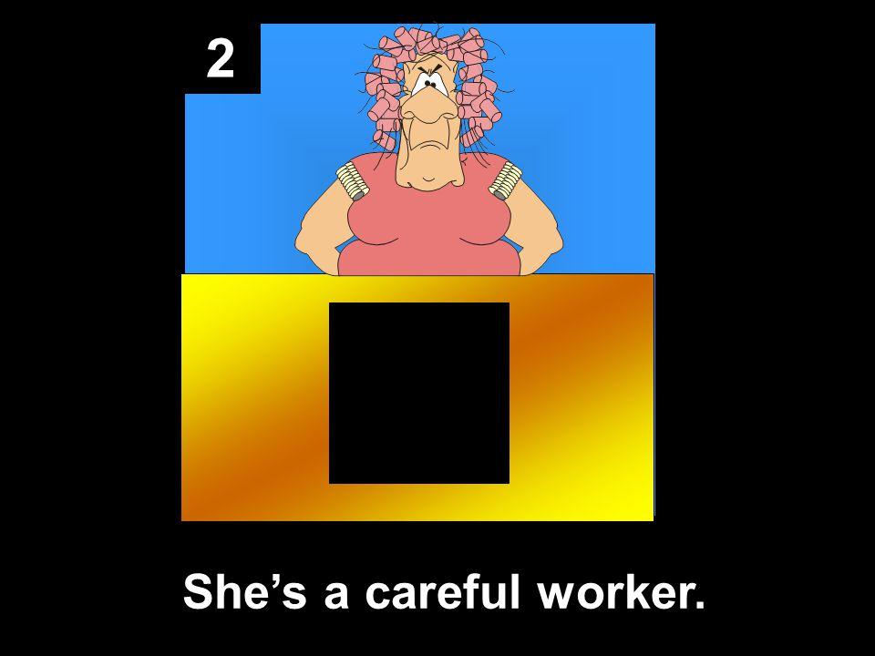 2 She's a careful worker.