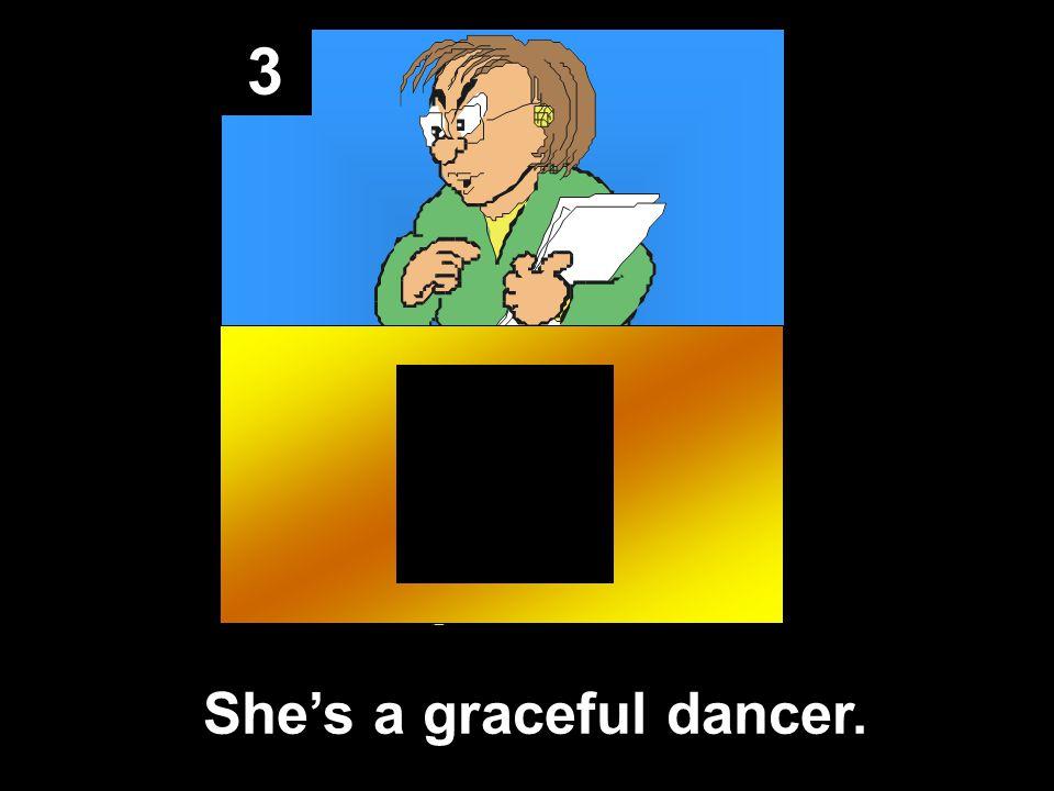 3 She's a graceful dancer.