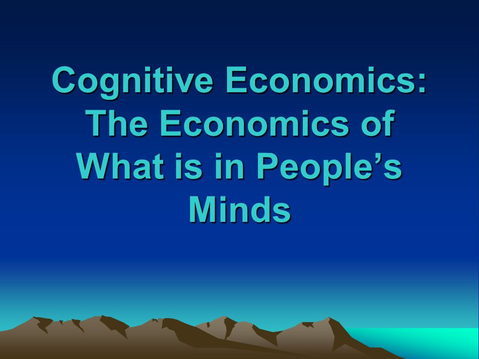 Cognitive Economics: The Economics of What is in People's Minds