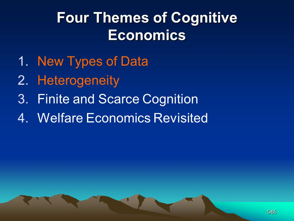 5/65 Four Themes of Cognitive Economics 1.New Types of Data 2.Heterogeneity 3.Finite and Scarce Cognition 4.Welfare Economics Revisited