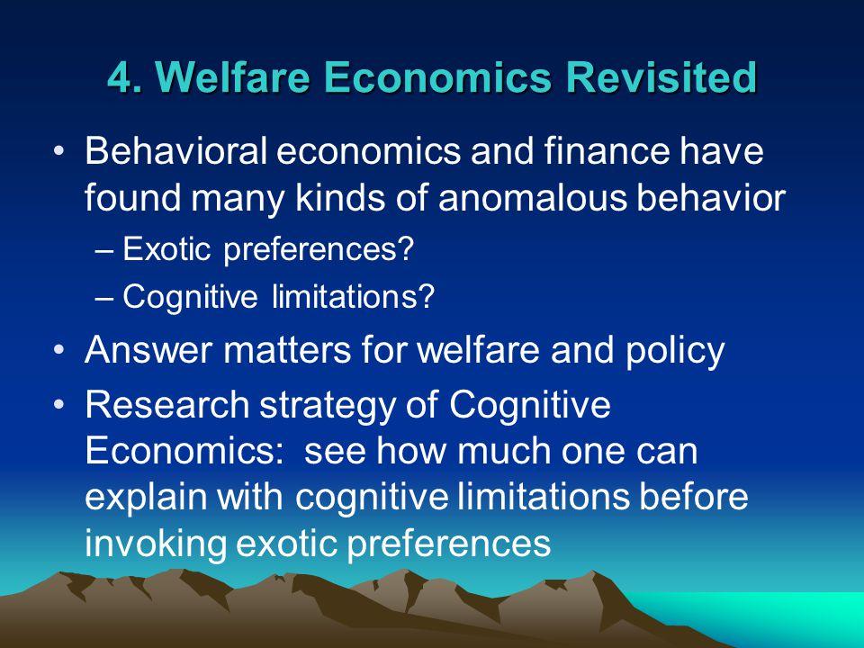 4. Welfare Economics Revisited Behavioral economics and finance have found many kinds of anomalous behavior –Exotic preferences? –Cognitive limitation