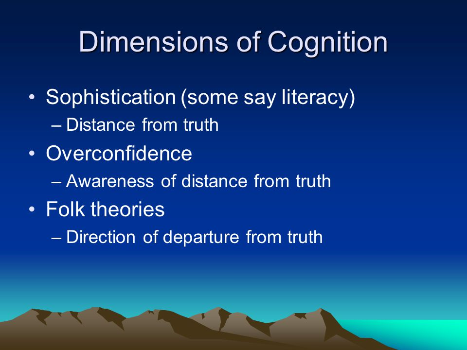 Dimensions of Cognition Sophistication (some say literacy) –Distance from truth Overconfidence –Awareness of distance from truth Folk theories –Direct