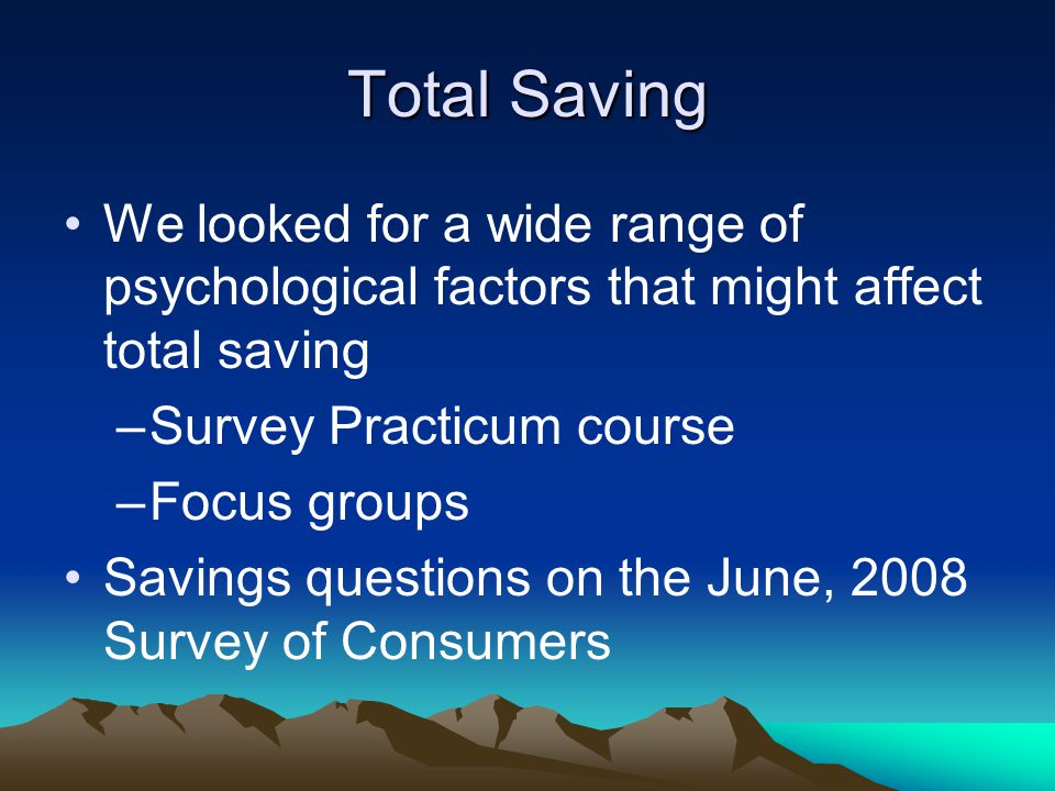 Total Saving We looked for a wide range of psychological factors that might affect total saving –Survey Practicum course –Focus groups Savings questio