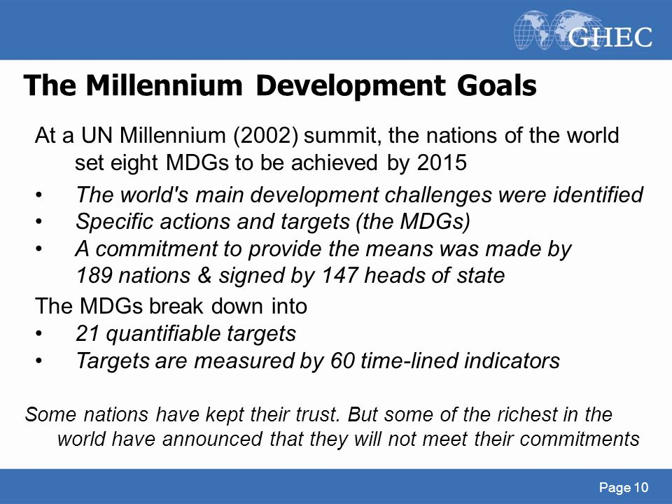 The Millennium Development Goals Page 10 At a UN Millennium (2002) summit, the nations of the world set eight MDGs to be achieved by 2015 The world's