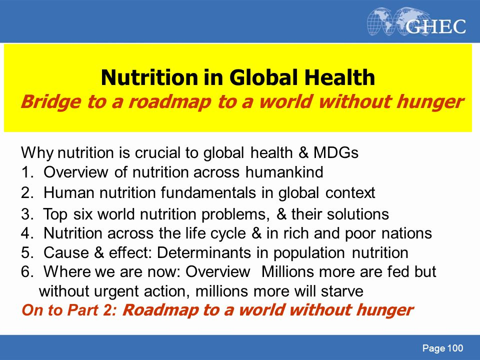 Page 100 Nutrition in Global Health Bridge to a roadmap to a world without hunger Why nutrition is crucial to global health & MDGs 1. Overview of nutr