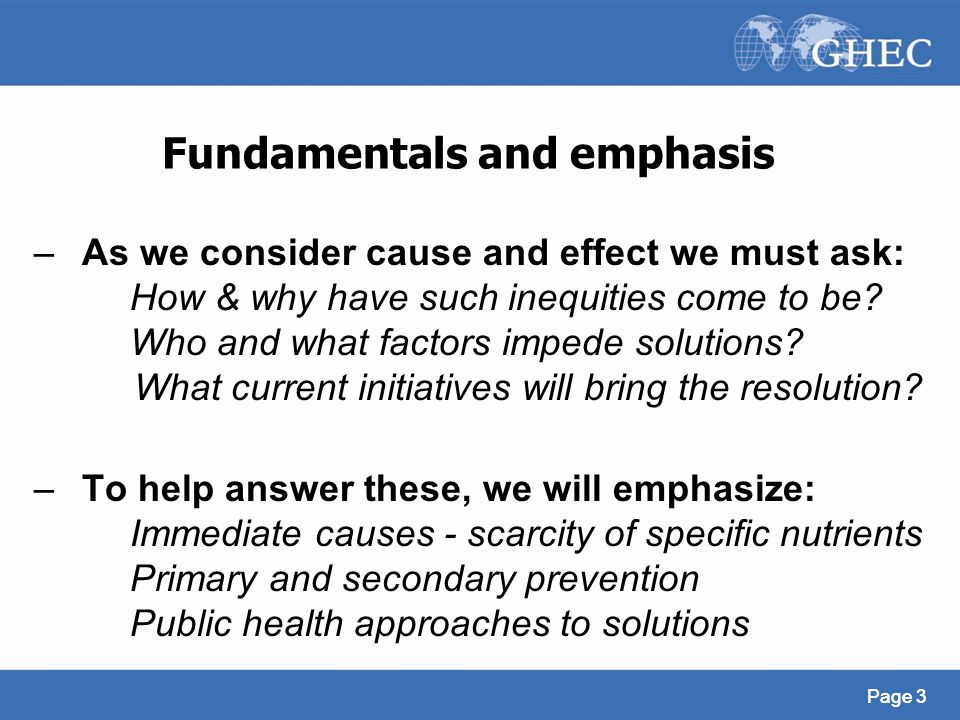 Page 3 Fundamentals and emphasis –As we consider cause and effect we must ask: How & why have such inequities come to be? Who and what factors impede