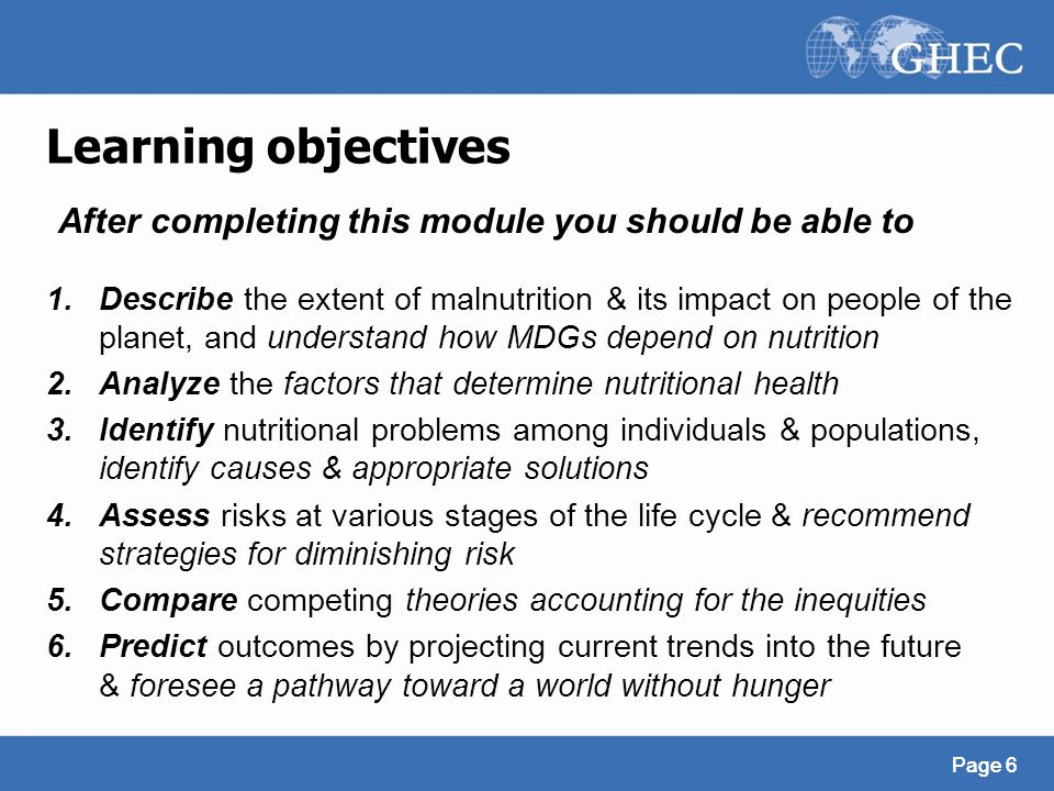 Page 6 Learning objectives 1.Describe the extent of malnutrition & its impact on people of the planet, and understand how MDGs depend on nutrition 2.A