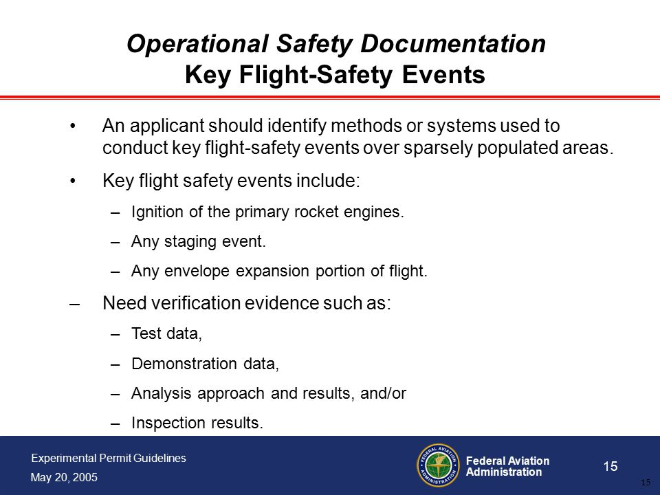Federal Aviation Administration 15 Experimental Permit Guidelines May 20, 2005 15 Operational Safety Documentation Key Flight-Safety Events An applicant should identify methods or systems used to conduct key flight-safety events over sparsely populated areas.