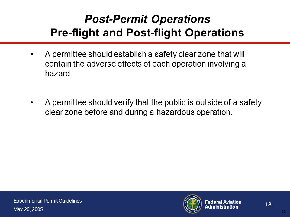 Federal Aviation Administration 18 Experimental Permit Guidelines May 20, 2005 18 Post-Permit Operations Pre-flight and Post-flight Operations A permittee should establish a safety clear zone that will contain the adverse effects of each operation involving a hazard.