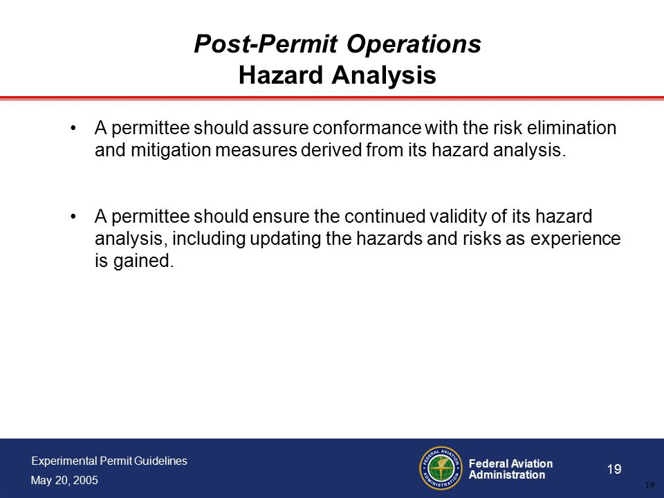 Federal Aviation Administration 19 Experimental Permit Guidelines May 20, 2005 19 Post-Permit Operations Hazard Analysis A permittee should assure conformance with the risk elimination and mitigation measures derived from its hazard analysis.