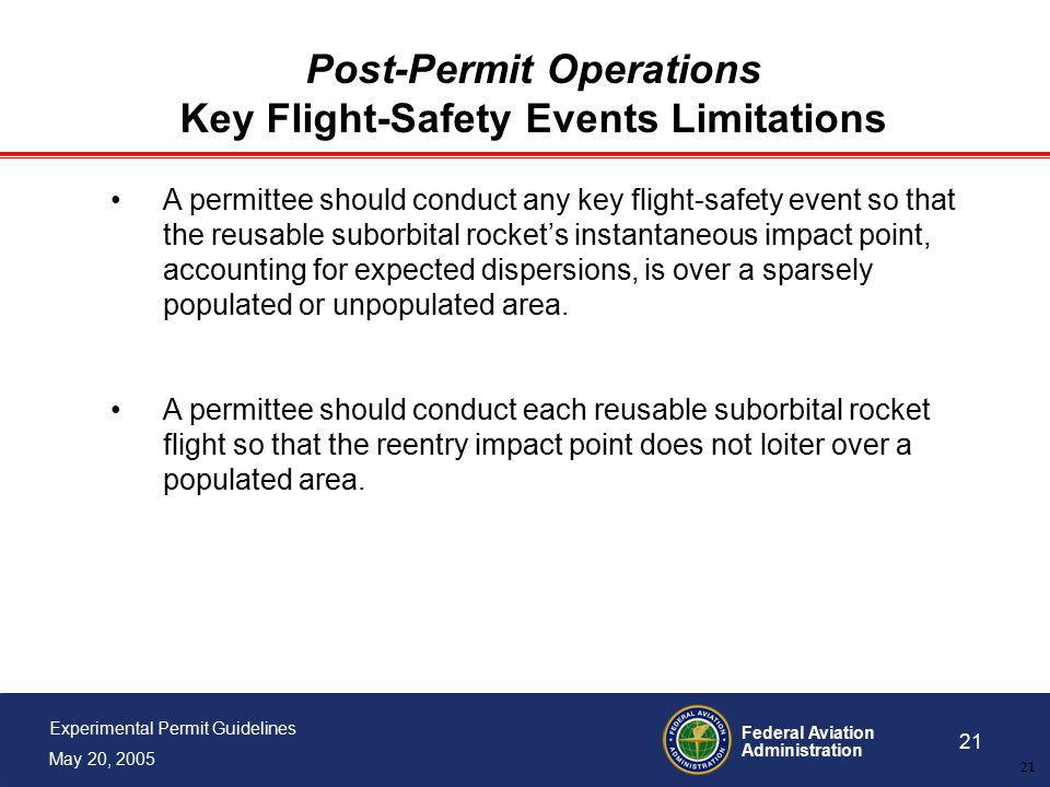Federal Aviation Administration 21 Experimental Permit Guidelines May 20, 2005 21 Post-Permit Operations Key Flight-Safety Events Limitations A permittee should conduct any key flight-safety event so that the reusable suborbital rocket's instantaneous impact point, accounting for expected dispersions, is over a sparsely populated or unpopulated area.