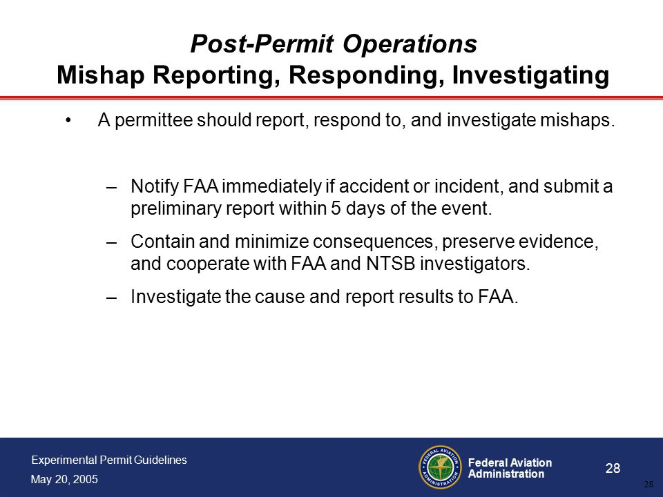Federal Aviation Administration 28 Experimental Permit Guidelines May 20, 2005 28 Post-Permit Operations Mishap Reporting, Responding, Investigating A permittee should report, respond to, and investigate mishaps.