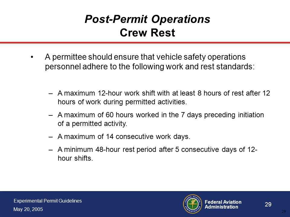 Federal Aviation Administration 29 Experimental Permit Guidelines May 20, 2005 29 Post-Permit Operations Crew Rest A permittee should ensure that vehicle safety operations personnel adhere to the following work and rest standards: –A maximum 12-hour work shift with at least 8 hours of rest after 12 hours of work during permitted activities.