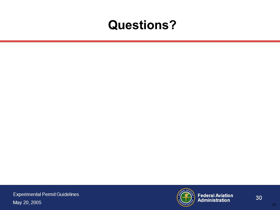 Federal Aviation Administration 30 Experimental Permit Guidelines May 20, 2005 30 Questions?