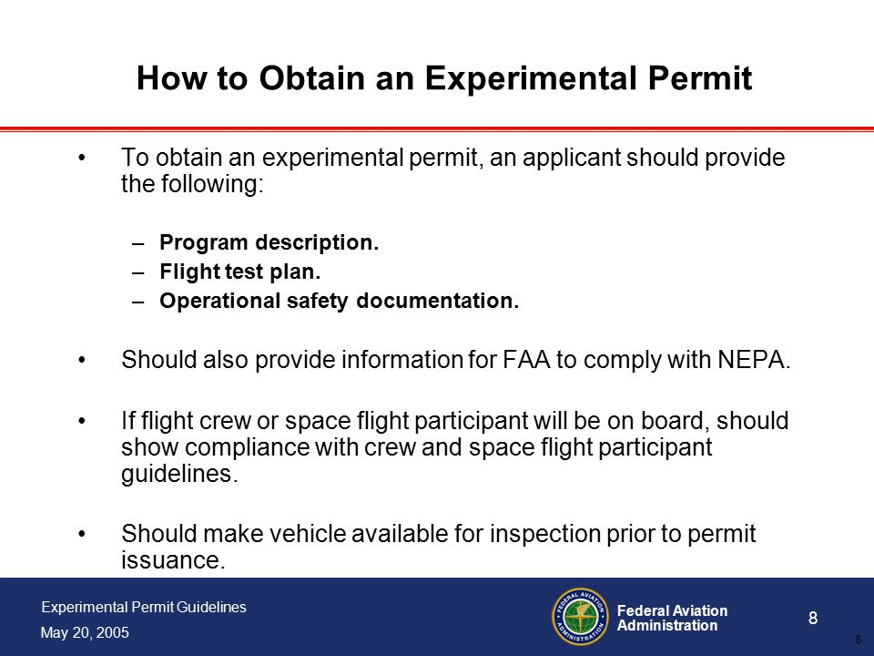 Federal Aviation Administration 8 Experimental Permit Guidelines May 20, 2005 8 How to Obtain an Experimental Permit To obtain an experimental permit, an applicant should provide the following: –Program description.