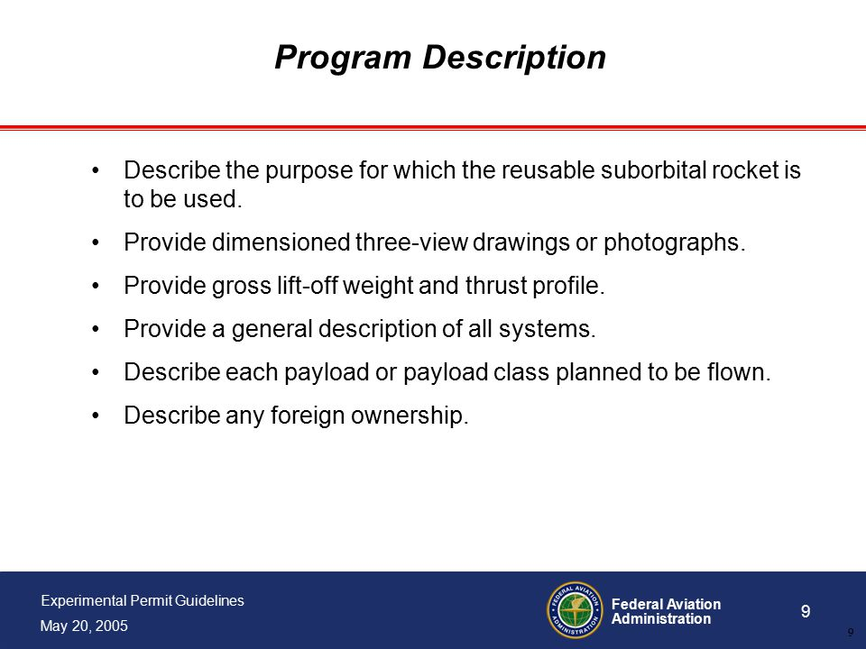 Federal Aviation Administration 9 Experimental Permit Guidelines May 20, 2005 9 Program Description Describe the purpose for which the reusable suborbital rocket is to be used.