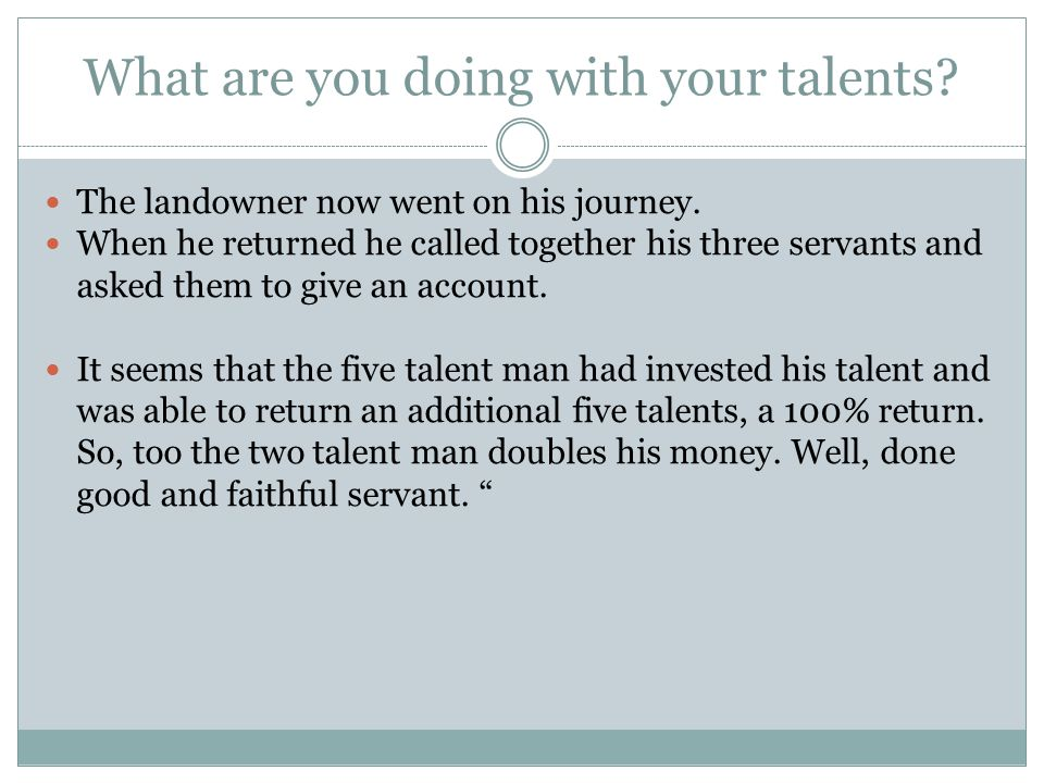 What are you doing with your talents. The landowner now went on his journey.
