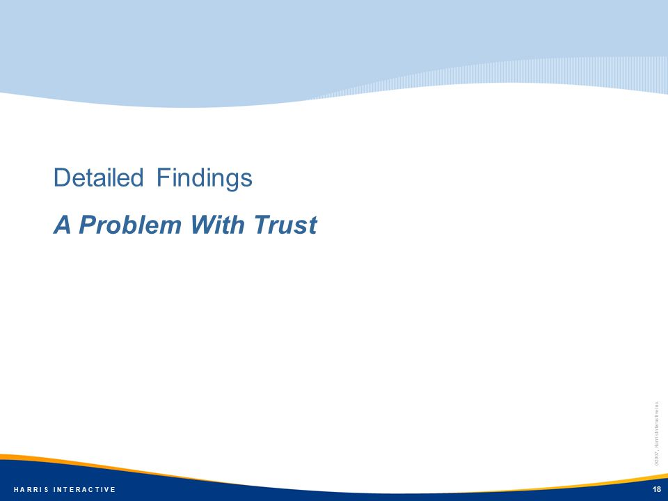©2007, Harris Interactive Inc. H A R R I S I N T E R A C T I V E 18 Detailed Findings A Problem With Trust 18 ©2007, Harris Interactive Inc. H A R R I