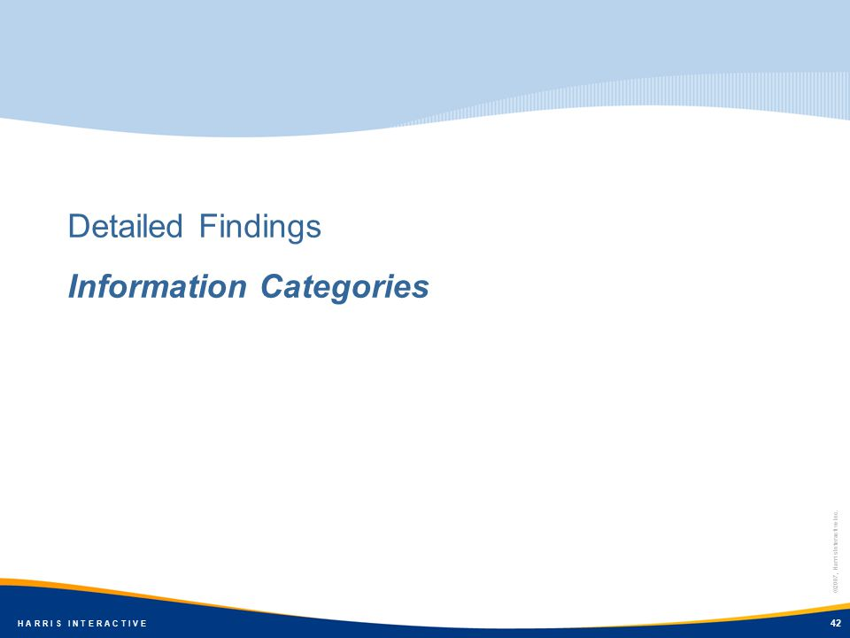 ©2007, Harris Interactive Inc. H A R R I S I N T E R A C T I V E 42 Detailed Findings Information Categories 42 ©2007, Harris Interactive Inc. H A R R