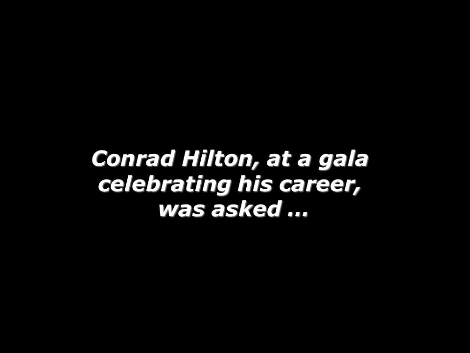 Conrad Hilton, at a gala celebrating his career, was asked, His immediate answer … Conrad Hilton, at a gala celebrating his career, was asked, What was the most important lesson you've learned in your long and distinguished career? His immediate answer …