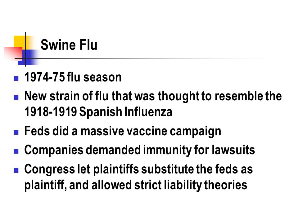 Swine Flu 1974-75 flu season New strain of flu that was thought to resemble the 1918-1919 Spanish Influenza Feds did a massive vaccine campaign Companies demanded immunity for lawsuits Congress let plaintiffs substitute the feds as plaintiff, and allowed strict liability theories