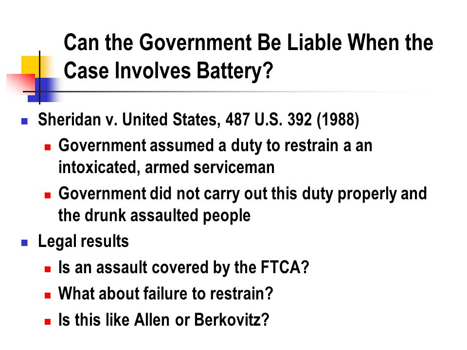 Can the Government Be Liable When the Case Involves Battery? Sheridan v. United States, 487 U.S. 392 (1988) Government assumed a duty to restrain a an