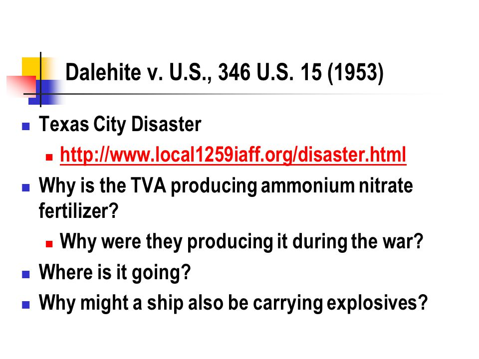 Dalehite v. U.S., 346 U.S. 15 (1953) Texas City Disaster http://www.local1259iaff.org/disaster.html Why is the TVA producing ammonium nitrate fertiliz