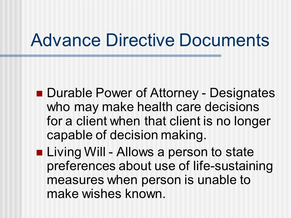 Advance Directive Documents Durable Power of Attorney - Designates who may make health care decisions for a client when that client is no longer capable of decision making.