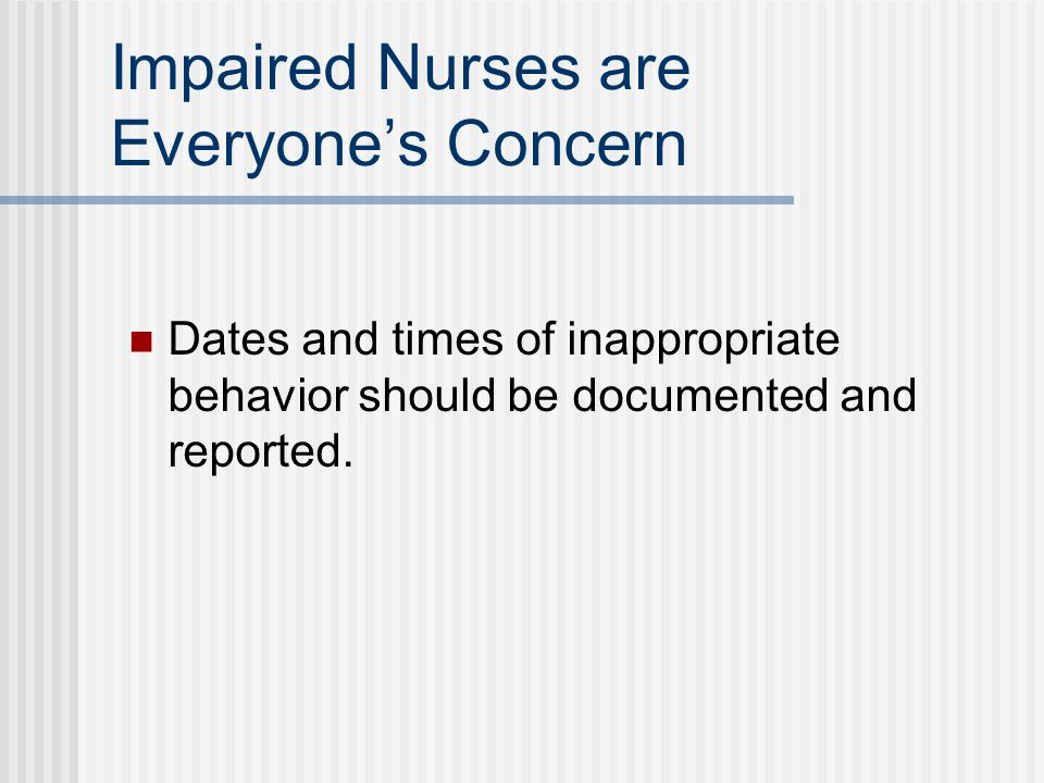 Impaired Nurses are Everyone's Concern Dates and times of inappropriate behavior should be documented and reported.
