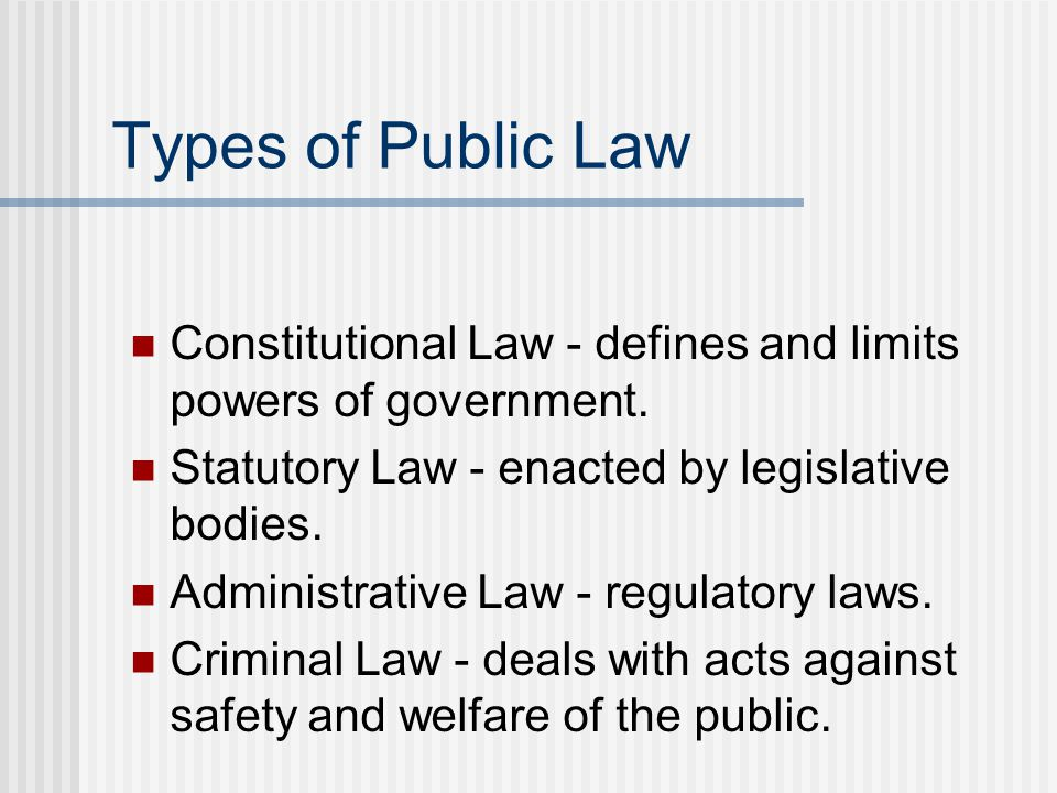 Types of Public Law Constitutional Law - defines and limits powers of government.