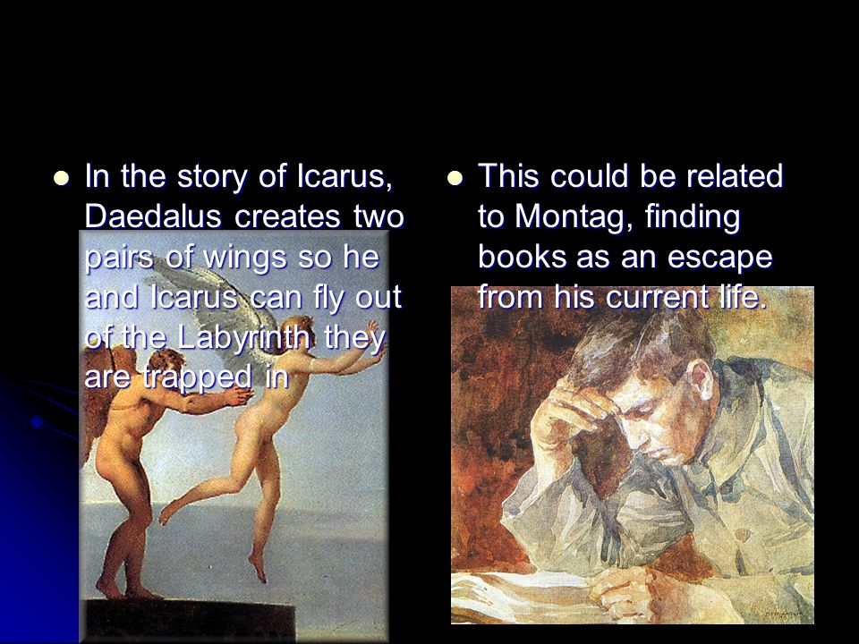 In the story of Icarus, Daedalus creates two pairs of wings so he and Icarus can fly out of the Labyrinth they are trapped in In the story of Icarus, Daedalus creates two pairs of wings so he and Icarus can fly out of the Labyrinth they are trapped in This could be related to Montag, finding books as an escape from his current life.