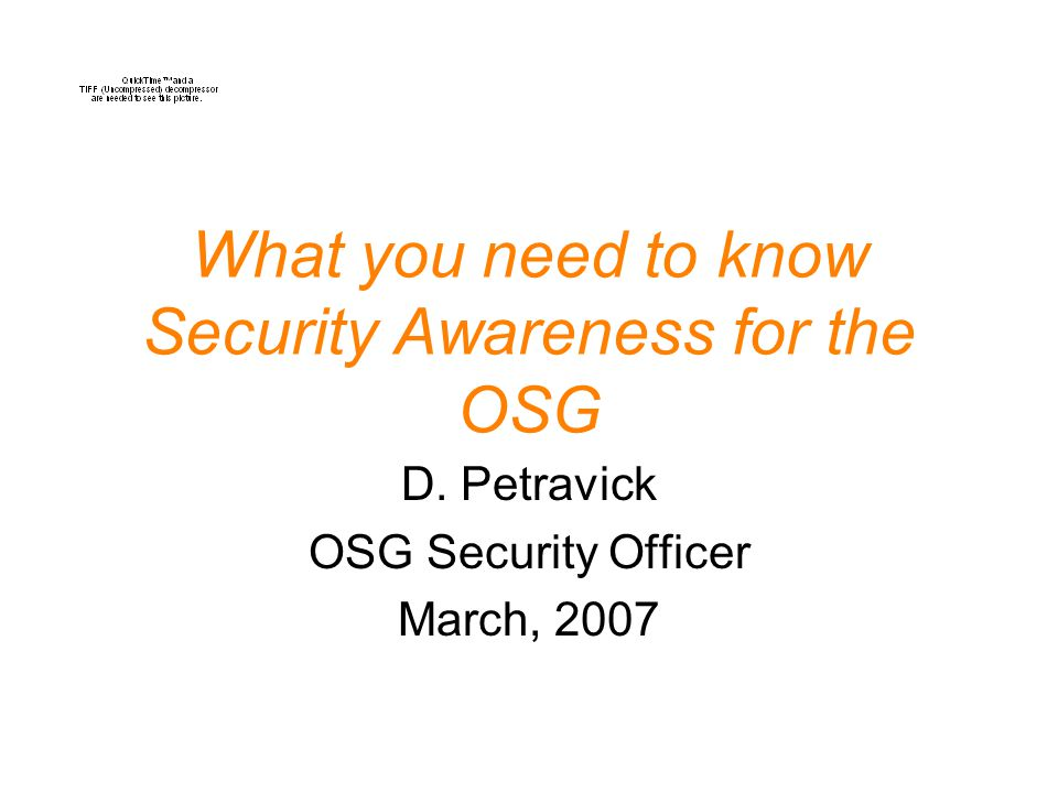What you need to know Security Awareness for the OSG D. Petravick OSG Security Officer March, 2007